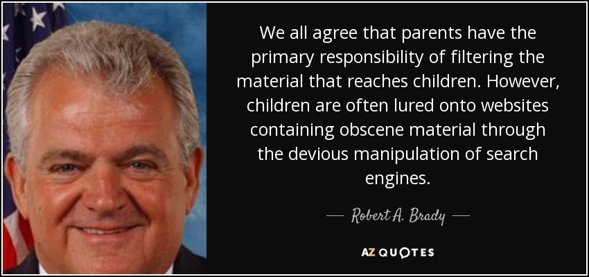 We all agree that parents have the primary responsibility of filtering the material that reaches children. However, children are often lured onto websites containing obscene material through the devious manipulation of search engines. - Robert A. Brady