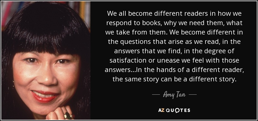 We all become different readers in how we respond to books, why we need them, what we take from them. We become different in the questions that arise as we read, in the answers that we find, in the degree of satisfaction or unease we feel with those answers...In the hands of a different reader, the same story can be a different story. - Amy Tan