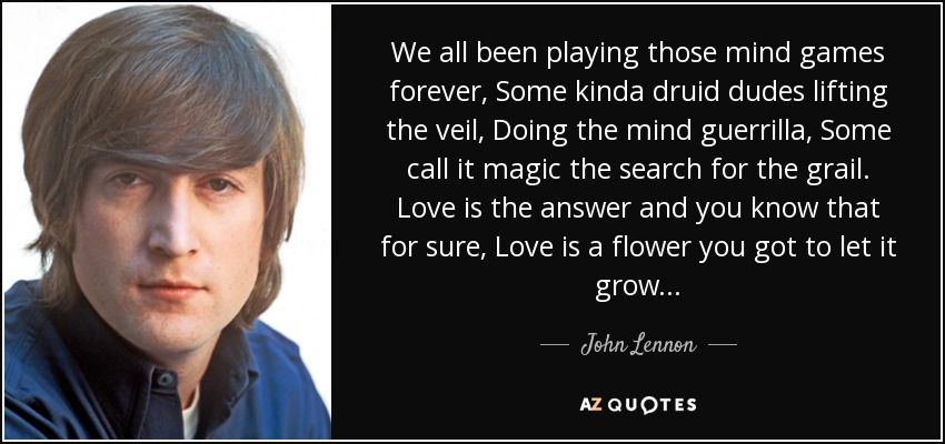 We all been playing those mind games forever, Some kinda druid dudes lifting the veil, Doing the mind guerrilla, Some call it magic the search for the grail. Love is the answer and you know that for sure, Love is a flower you got to let it grow... - John Lennon