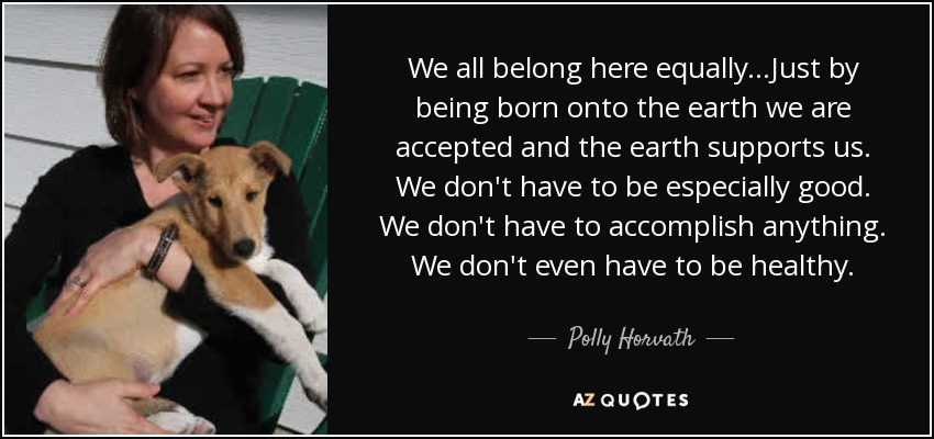 We all belong here equally...Just by being born onto the earth we are accepted and the earth supports us. We don't have to be especially good. We don't have to accomplish anything. We don't even have to be healthy. - Polly Horvath