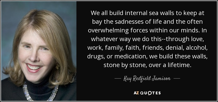 We all build internal sea walls to keep at bay the sadnesses of life and the often overwhelming forces within our minds. In whatever way we do this--through love, work, family, faith, friends, denial, alcohol, drugs, or medication, we build these walls, stone by stone, over a lifetime. - Kay Redfield Jamison