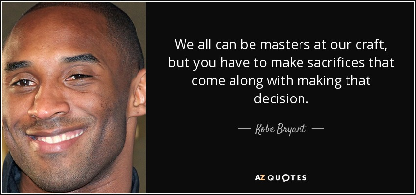 We all can be masters at our craft, but you have to make sacrifices that come along with making that decision. - Kobe Bryant