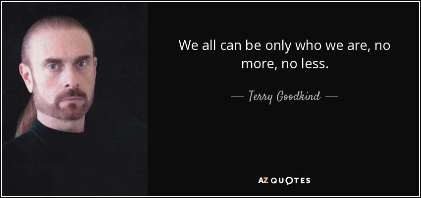 We all can be only who we are, no more, no less. - Terry Goodkind