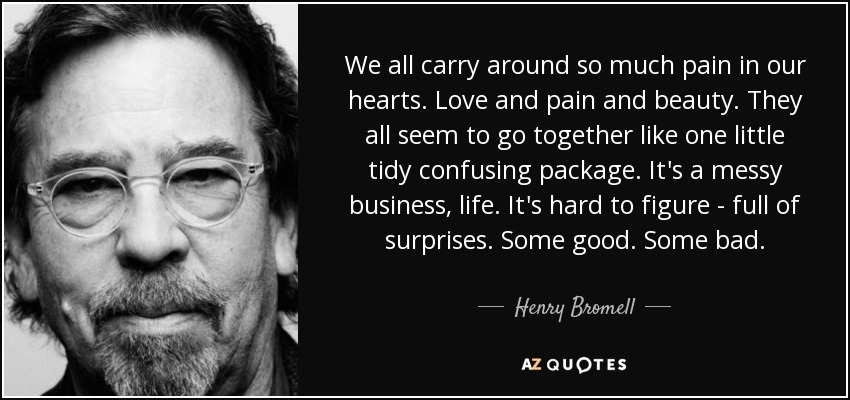 We all carry around so much pain in our hearts. Love and pain and beauty. They all seem to go together like one little tidy confusing package. It's a messy business, life. It's hard to figure - full of surprises. Some good. Some bad. - Henry Bromell