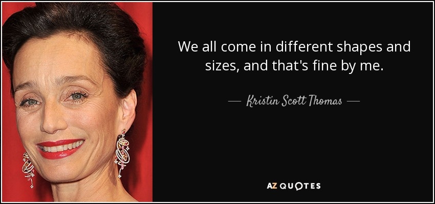 We all come in different shapes and sizes, and that's fine by me. - Kristin Scott Thomas