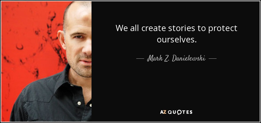 We all create stories to protect ourselves. - Mark Z. Danielewski