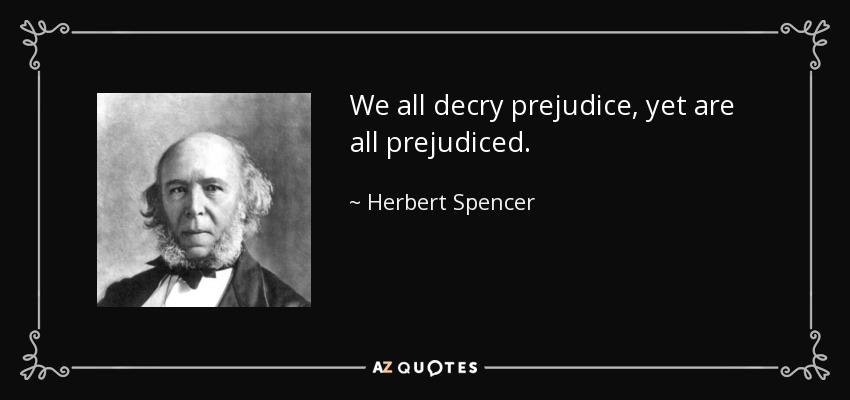 We all decry prejudice, yet are all prejudiced. - Herbert Spencer