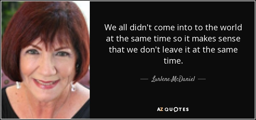 We all didn't come into to the world at the same time so it makes sense that we don't leave it at the same time. - Lurlene McDaniel