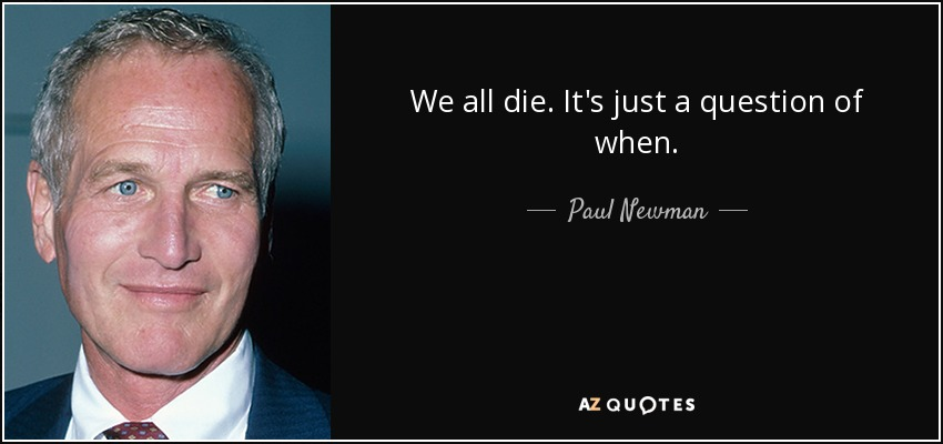 We all die. It's just a question of when. - Paul Newman
