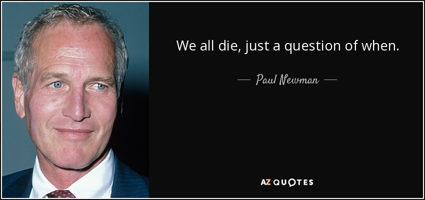 We all die, just a question of when. - Paul Newman