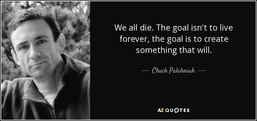 We all die. The goal isn't to live forever, the goal is to create something that will. - Chuck Palahniuk