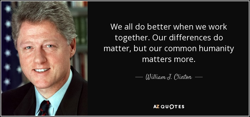 We all do better when we work together. Our differences do matter, but our common humanity matters more. - William J. Clinton