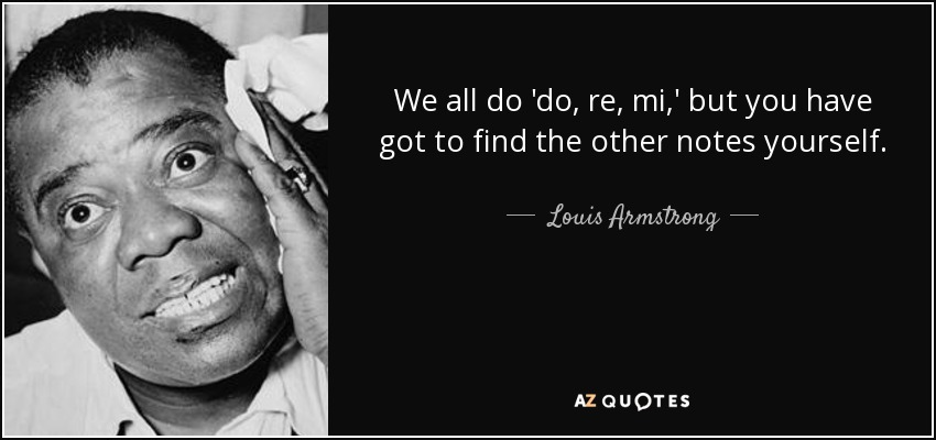 We all do 'do, re, mi,' but you have got to find the other notes yourself. - Louis Armstrong