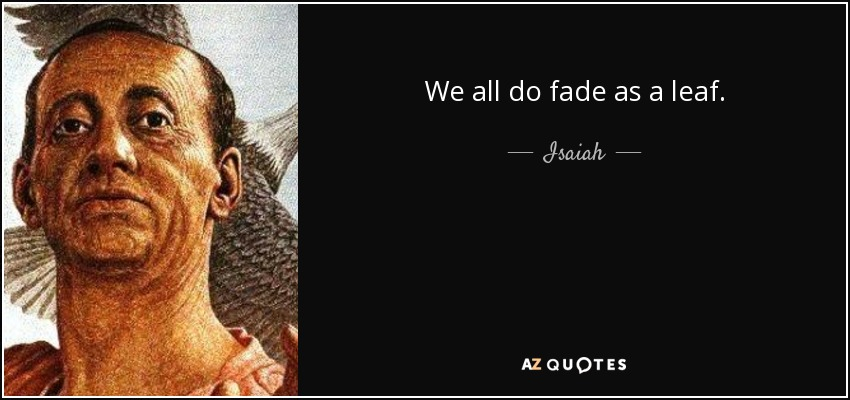 We all do fade as a leaf. - Isaiah