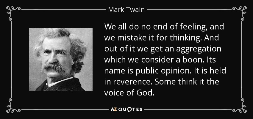 We all do no end of feeling, and we mistake it for thinking. And out of it we get an aggregation which we consider a boon. Its name is public opinion. It is held in reverence. Some think it the voice of God. - Mark Twain