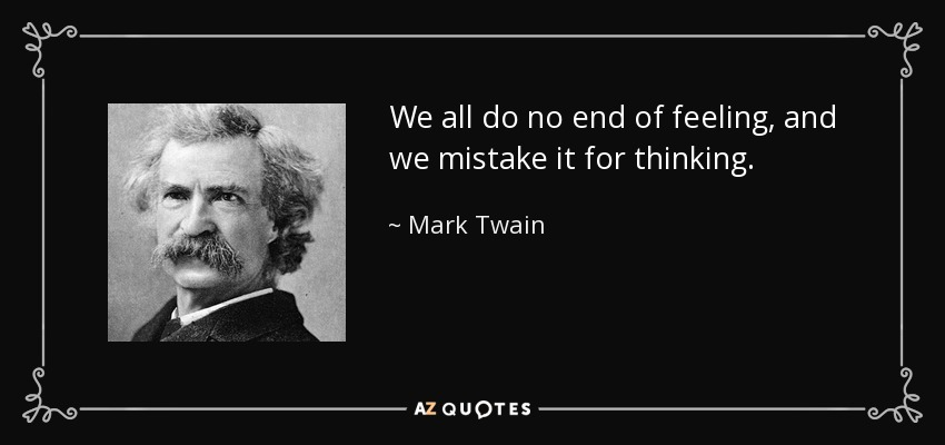 We all do no end of feeling, and we mistake it for thinking. - Mark Twain