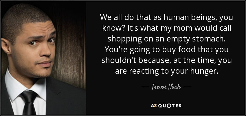 We all do that as human beings, you know? It's what my mom would call shopping on an empty stomach. You're going to buy food that you shouldn't because, at the time, you are reacting to your hunger. - Trevor Noah