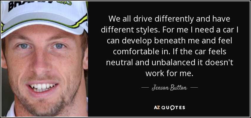 We all drive differently and have different styles. For me I need a car I can develop beneath me and feel comfortable in. If the car feels neutral and unbalanced it doesn't work for me. - Jenson Button