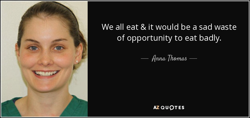 We all eat & it would be a sad waste of opportunity to eat badly. - Anna Thomas