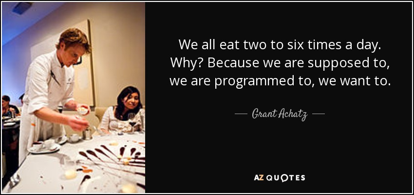 We all eat two to six times a day. Why? Because we are supposed to, we are programmed to, we want to. - Grant Achatz