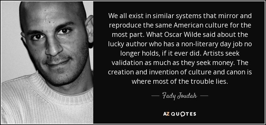 We all exist in similar systems that mirror and reproduce the same American culture for the most part. What Oscar Wilde said about the lucky author who has a non-literary day job no longer holds, if it ever did. Artists seek validation as much as they seek money. The creation and invention of culture and canon is where most of the trouble lies. - Fady Joudah