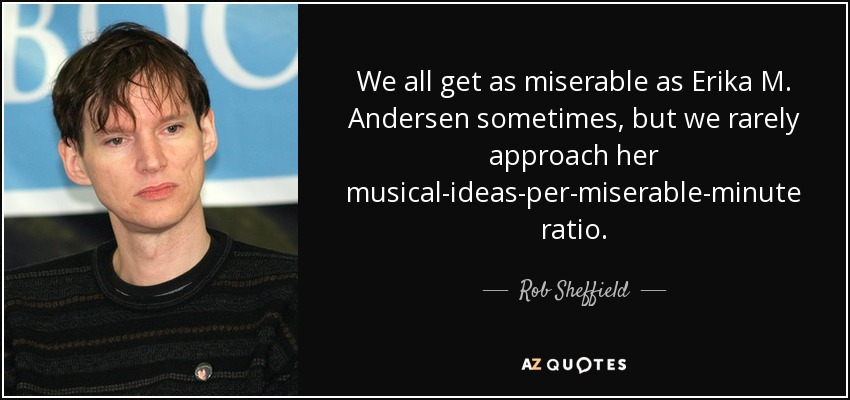We all get as miserable as Erika M. Andersen sometimes, but we rarely approach her musical-ideas-per-miserable-minute ratio. - Rob Sheffield