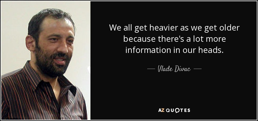 We all get heavier as we get older because there's a lot more information in our heads. - Vlade Divac