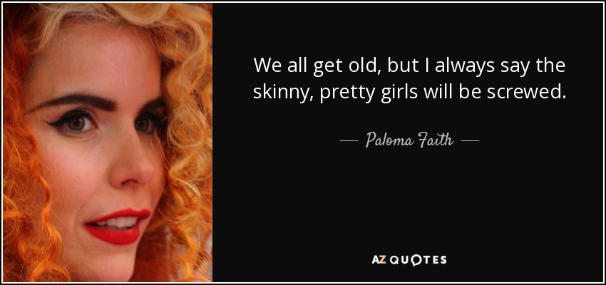 We all get old, but I always say the skinny, pretty girls will be screwed. - Paloma Faith