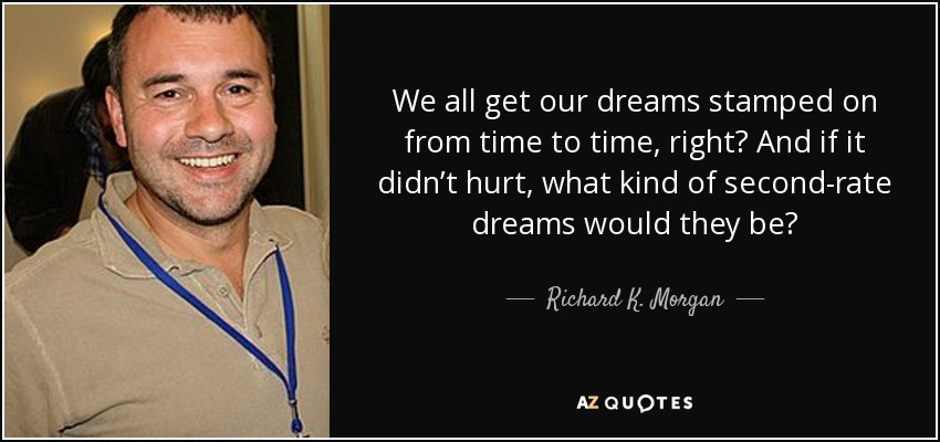 We all get our dreams stamped on from time to time, right? And if it didn't hurt, what kind of second-rate dreams would they be? - Richard K. Morgan