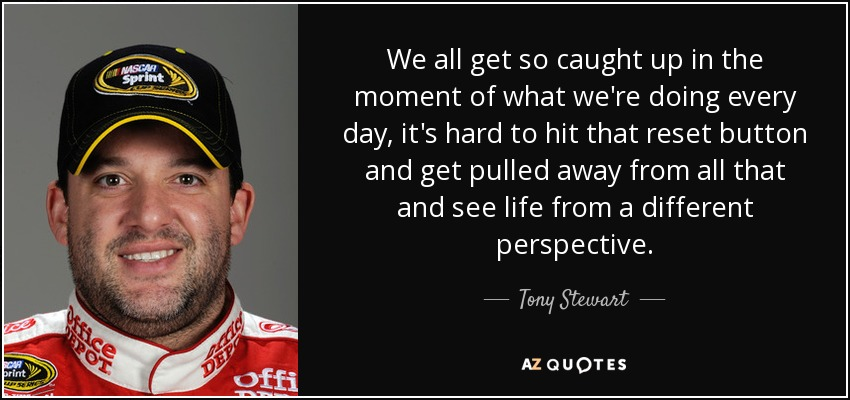 We all get so caught up in the moment of what we're doing every day, it's hard to hit that reset button and get pulled away from all that and see life from a different perspective. - Tony Stewart