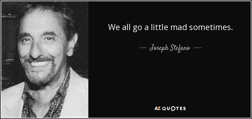 We all go a little mad sometimes. - Joseph Stefano