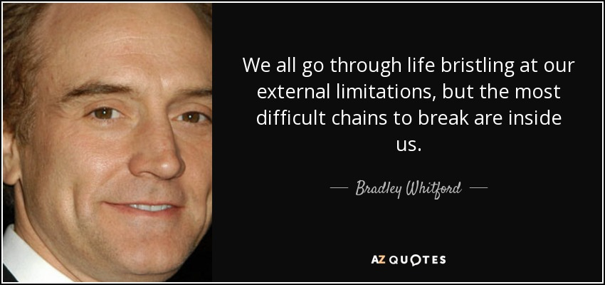 We all go through life bristling at our external limitations, but the most difficult chains to break are inside us. - Bradley Whitford