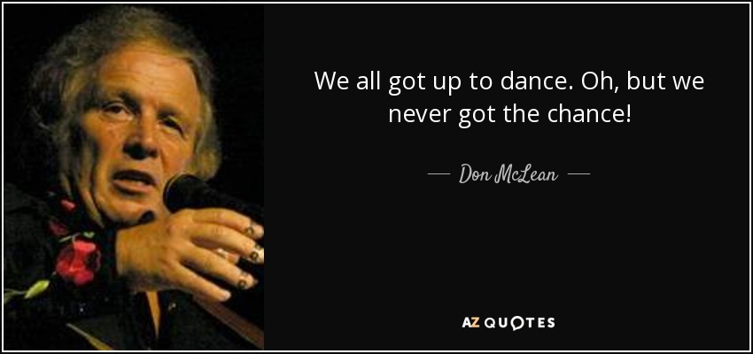 We all got up to dance. Oh, but we never got the chance! - Don McLean
