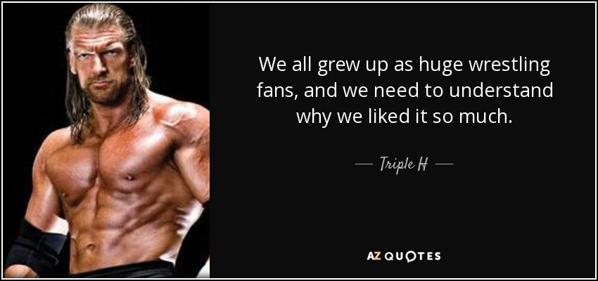 We all grew up as huge wrestling fans, and we need to understand why we liked it so much. - Triple H