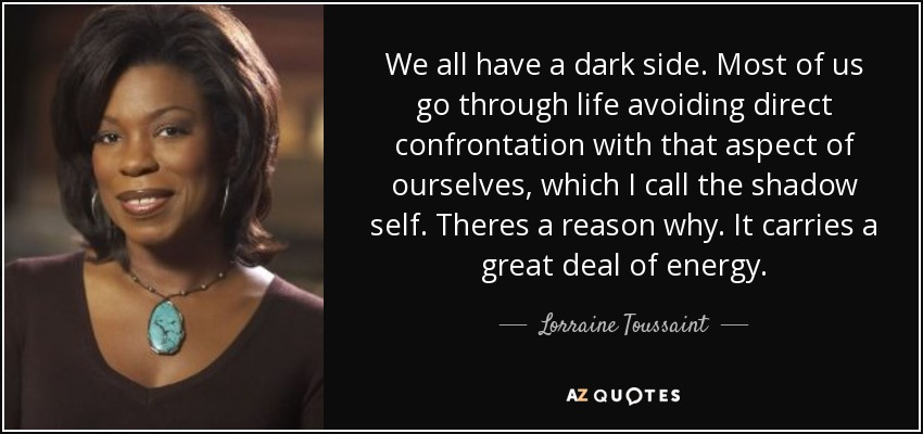 We all have a dark side. Most of us go through life avoiding direct confrontation with that aspect of ourselves, which I call the shadow self. Theres a reason why. It carries a great deal of energy. - Lorraine Toussaint