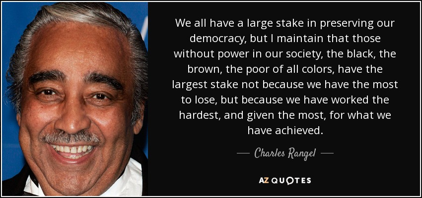 We all have a large stake in preserving our democracy, but I maintain that those without power in our society, the black, the brown, the poor of all colors, have the largest stake not because we have the most to lose, but because we have worked the hardest, and given the most, for what we have achieved. - Charles Rangel