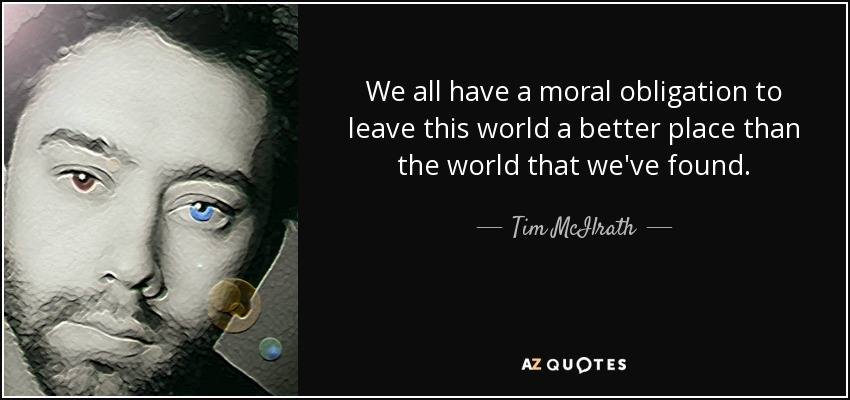 We all have a moral obligation to leave this world a better place than the world that we've found. - Tim McIlrath