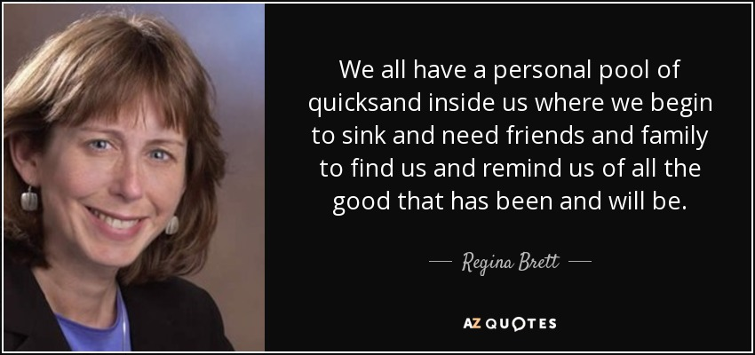 We all have a personal pool of quicksand inside us where we begin to sink and need friends and family to find us and remind us of all the good that has been and will be. - Regina Brett