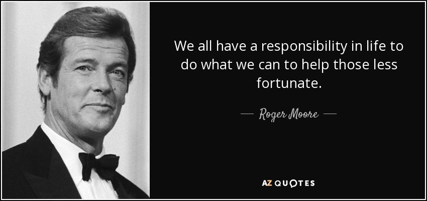 We all have a responsibility in life to do what we can to help those less fortunate. - Roger Moore