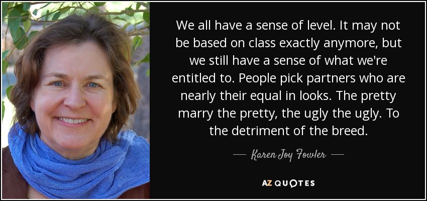 We all have a sense of level. It may not be based on class exactly anymore, but we still have a sense of what we're entitled to. People pick partners who are nearly their equal in looks. The pretty marry the pretty, the ugly the ugly. To the detriment of the breed. - Karen Joy Fowler