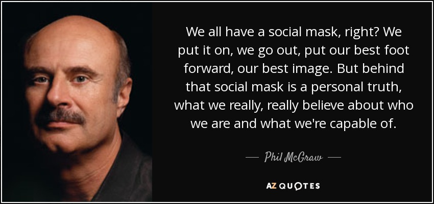We all have a social mask, right? We put it on, we go out, put our best foot forward, our best image. But behind that social mask is a personal truth, what we really, really believe about who we are and what we're capable of. - Phil McGraw