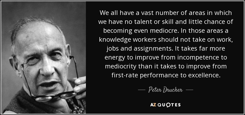We all have a vast number of areas in which we have no talent or skill and little chance of becoming even mediocre. In those areas a knowledge workers should not take on work, jobs and assignments. It takes far more energy to improve from incompetence to mediocrity than it takes to improve from first-rate performance to excellence. - Peter Drucker