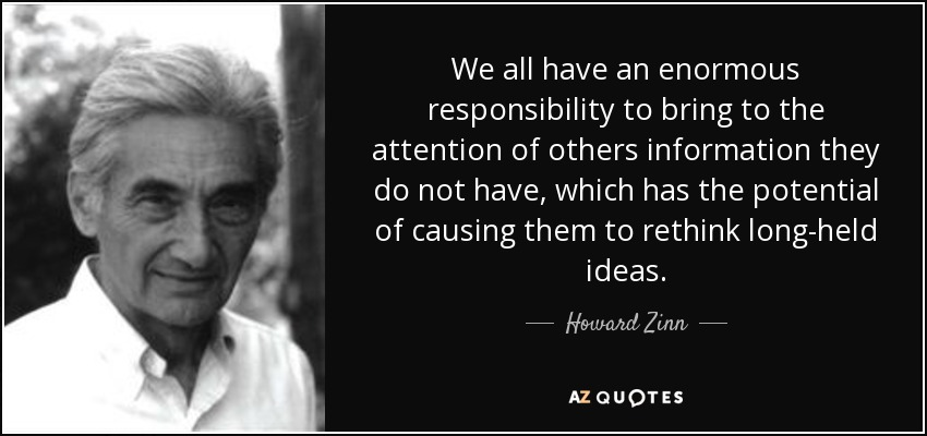 We all have an enormous responsibility to bring to the attention of others information they do not have, which has the potential of causing them to rethink long-held ideas. - Howard Zinn