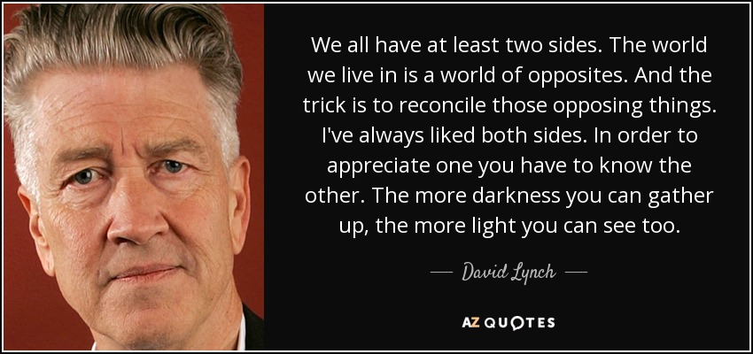 We all have at least two sides. The world we live in is a world of opposites. And the trick is to reconcile those opposing things. I've always liked both sides. In order to appreciate one you have to know the other. The more darkness you can gather up, the more light you can see too. - David Lynch