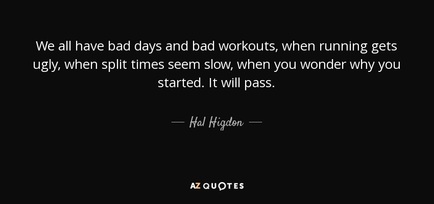 We all have bad days and bad workouts, when running gets ugly, when split times seem slow, when you wonder why you started. It will pass. - Hal Higdon