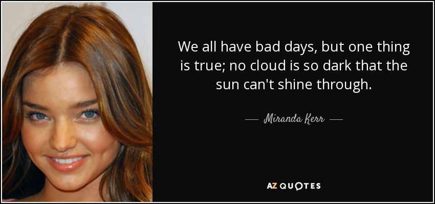 We all have bad days, but one thing is true; no cloud is so dark that the sun can't shine through. - Miranda Kerr
