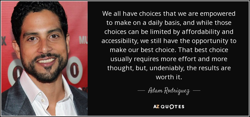 We all have choices that we are empowered to make on a daily basis, and while those choices can be limited by affordability and accessibility, we still have the opportunity to make our best choice. That best choice usually requires more effort and more thought, but, undeniably, the results are worth it. - Adam Rodriguez