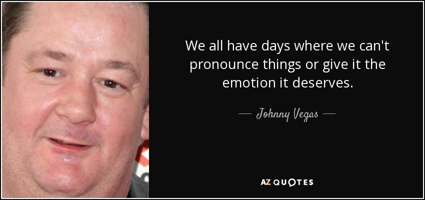 We all have days where we can't pronounce things or give it the emotion it deserves. - Johnny Vegas