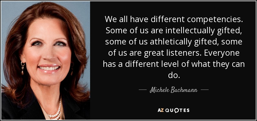 We all have different competencies. Some of us are intellectually gifted, some of us athletically gifted, some of us are great listeners. Everyone has a different level of what they can do. - Michele Bachmann