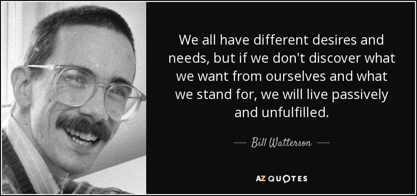 We all have different desires and needs, but if we don't discover what we want from ourselves and what we stand for, we will live passively and unfulfilled. - Bill Watterson